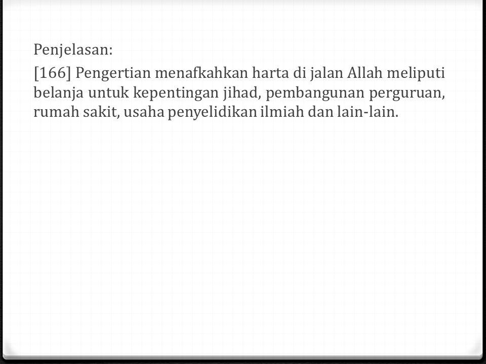 Penjelasan: [166] Pengertian menafkahkan harta di jalan Allah meliputi belanja untuk kepentingan jihad, pembangunan perguruan, rumah sakit, usaha penyelidikan ilmiah dan lain-lain.